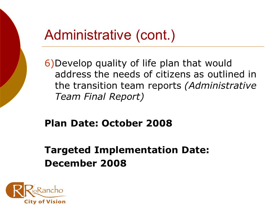Administrative (cont.) 6)Develop quality of life plan that would address the needs of citizens as outlined in the transition team reports (Administrative Team Final Report) Plan Date: October 2008 Targeted Implementation Date: December 2008