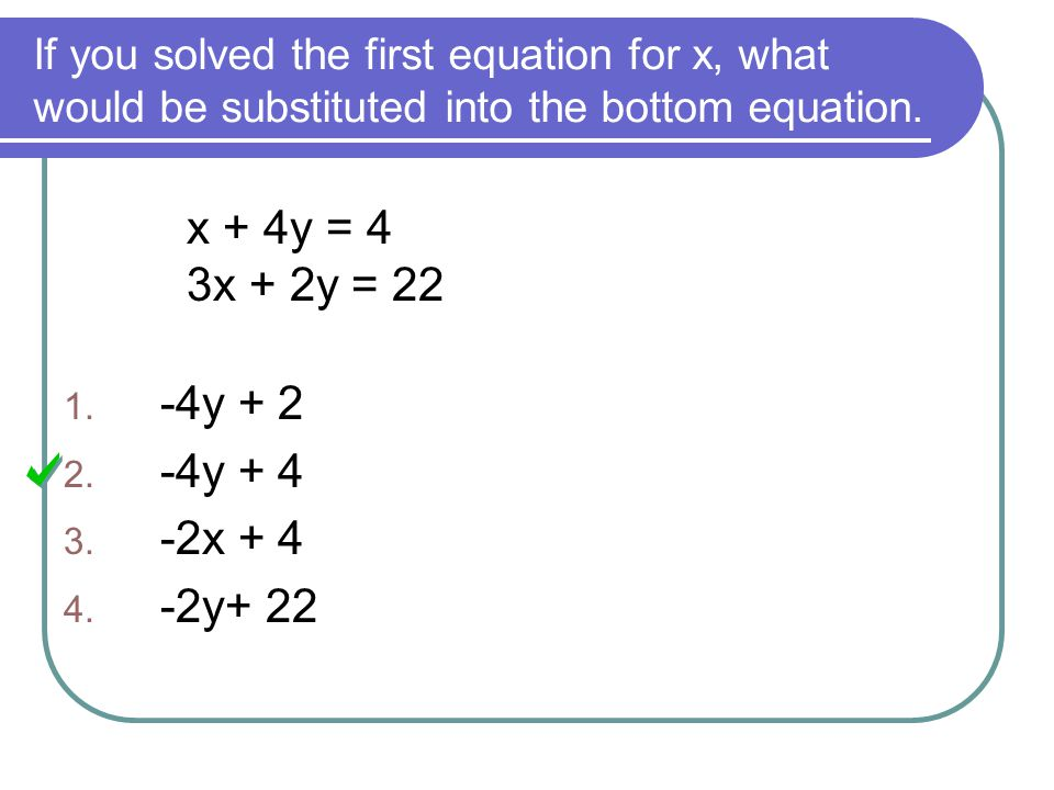 If you solved the first equation for x, what would be substituted into the bottom equation. x + 4y = 4 3x + 2y = 22 1. -4y + 2 2. -4y + 4 3. -2x + 4 4
