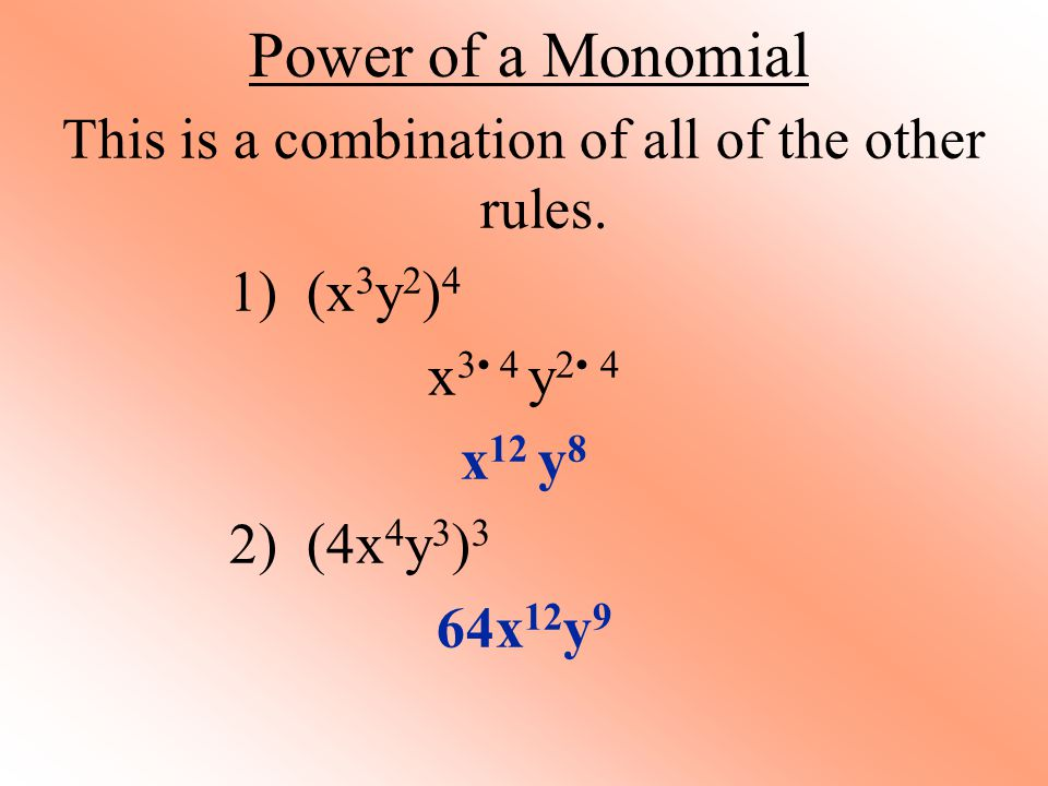 Power of a Monomial This is a combination of all of the other rules. 1) (x 3 y 2 ) 4 x 3 4 y 2 4 x 12 y 8 2) (4x 4 y 3 ) 3 64x 12 y 9