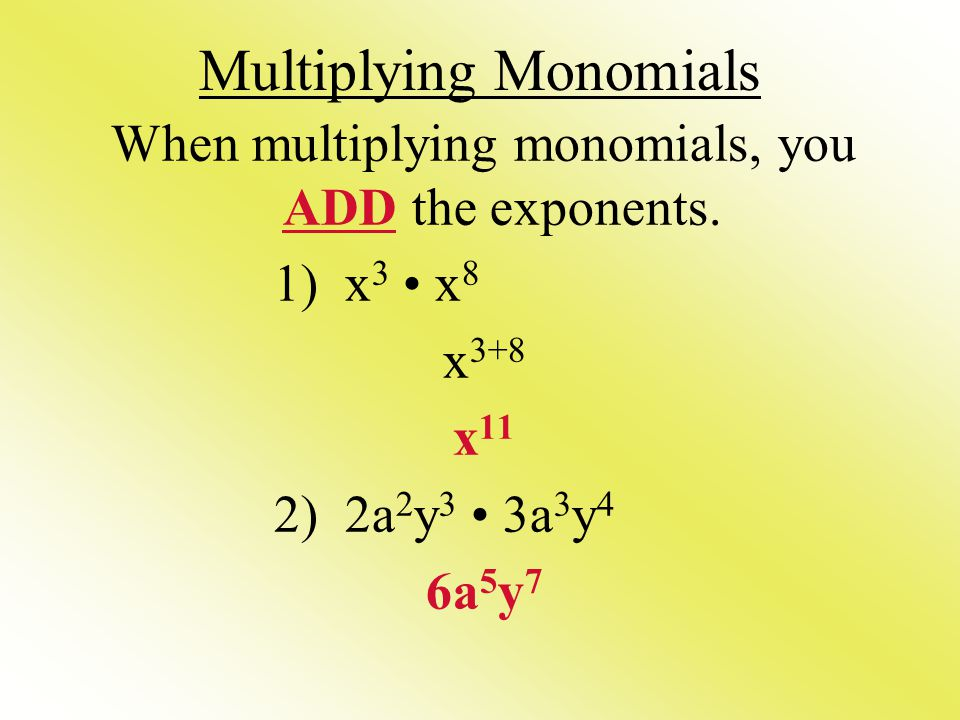 Multiplying Monomials When multiplying monomials, you ADD the exponents. 1) x 3 x 8 x 3+8 x 11 2) 2a 2 y 3 3a 3 y 4 6a 5 y 7