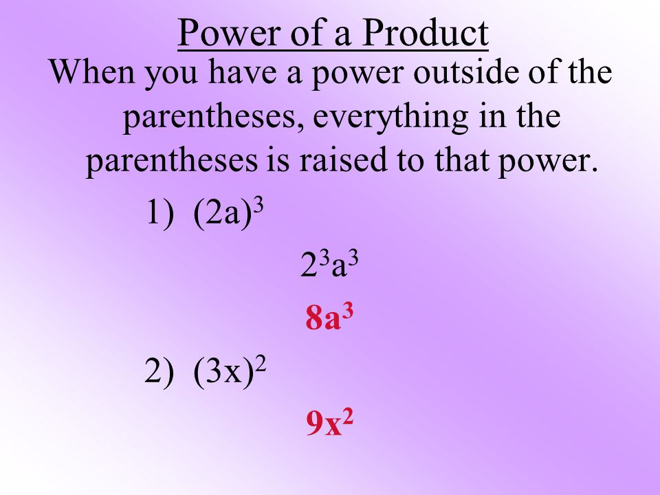 Power of a Product When you have a power outside of the parentheses, everything in the parentheses is raised to that power. 1) (2a) 3 23a323a3 8a 3 2)