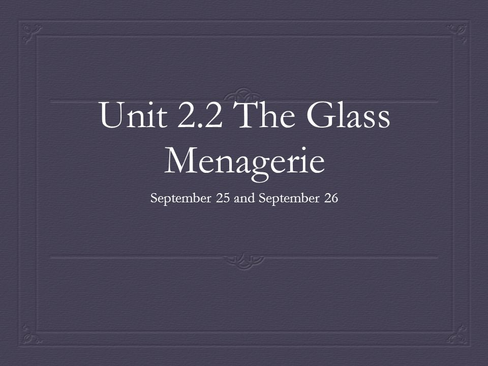 Unit 2.2 The Glass Menagerie September 25 and September 26