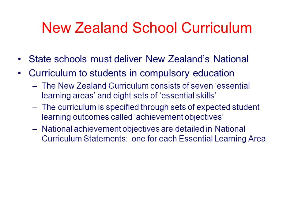 New Zealand School Curriculum State schools must deliver New Zealand's National Curriculum to students in compulsory education –The New Zealand Curriculum consists of seven 'essential learning areas' and eight sets of 'essential skills' –The curriculum is specified through sets of expected student learning outcomes called 'achievement objectives' –National achievement objectives are detailed in National Curriculum Statements: one for each Essential Learning Area
