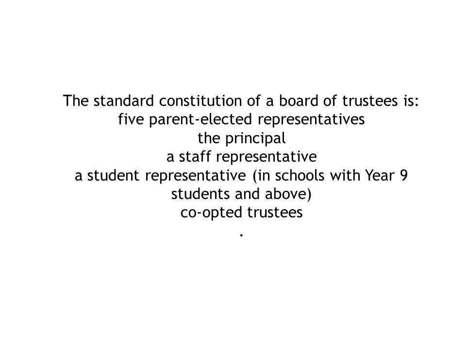 The standard constitution of a board of trustees is: five parent-elected representatives the principal a staff representative a student representative (in schools with Year 9 students and above) co-opted trustees.