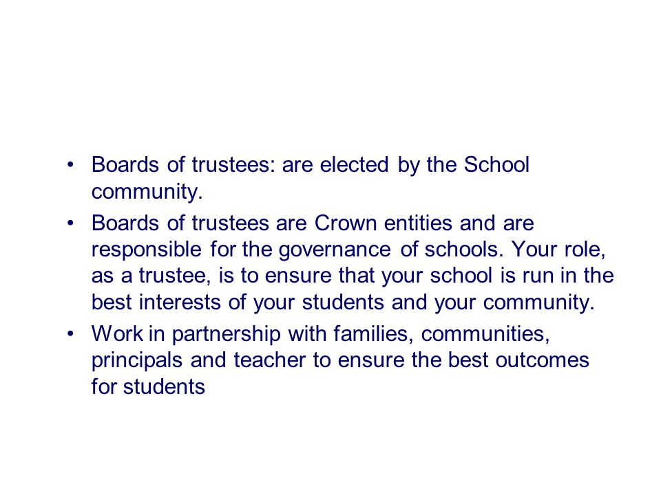 Boards of trustees: are elected by the School community. Boards of trustees are Crown entities and are responsible for the governance of schools. Your