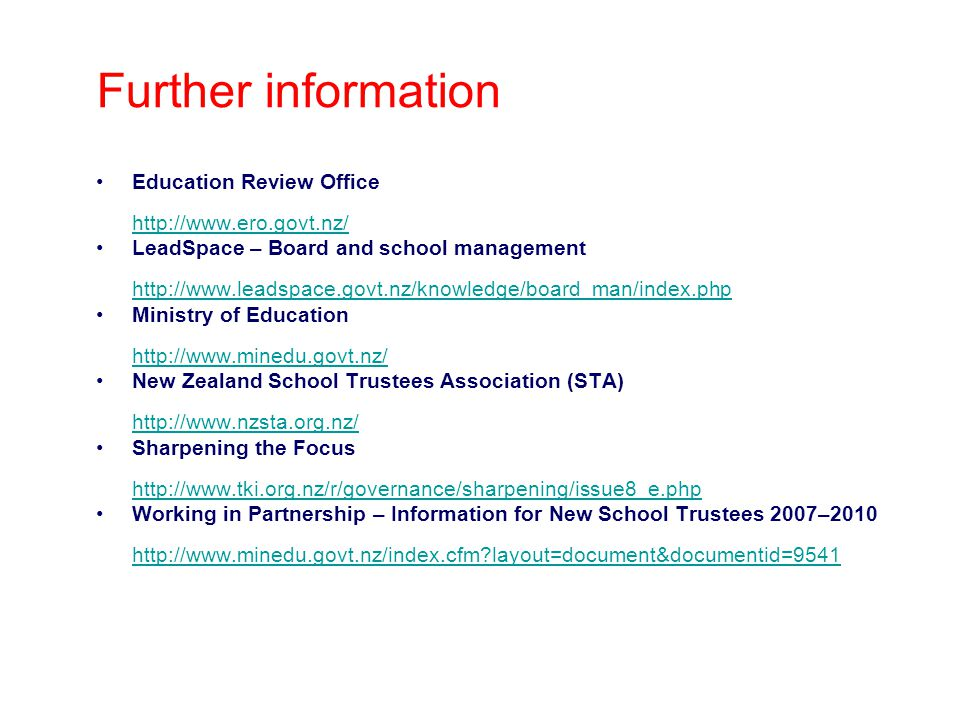 Further information Education Review Office http://www.ero.govt.nz/ http://www.ero.govt.nz/ LeadSpace – Board and school management http://www.leadspace.govt.nz/knowledge/board_man/index.php http://www.leadspace.govt.nz/knowledge/board_man/index.php Ministry of Education http://www.minedu.govt.nz/ http://www.minedu.govt.nz/ New Zealand School Trustees Association (STA) http://www.nzsta.org.nz/ http://www.nzsta.org.nz/ Sharpening the Focus http://www.tki.org.nz/r/governance/sharpening/issue8_e.php http://www.tki.org.nz/r/governance/sharpening/issue8_e.php Working in Partnership – Information for New School Trustees 2007–2010 http://www.minedu.govt.nz/index.cfm layout=document&documentid=9541 http://www.minedu.govt.nz/index.cfm layout=document&documentid=9541