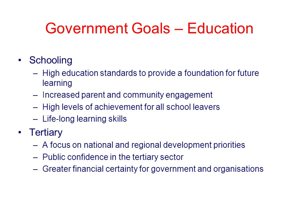 Government Goals – Education Schooling –High education standards to provide a foundation for future learning –Increased parent and community engagement –High levels of achievement for all school leavers –Life-long learning skills Tertiary –A focus on national and regional development priorities –Public confidence in the tertiary sector –Greater financial certainty for government and organisations
