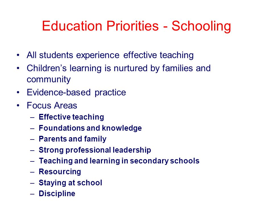 Education Priorities - Schooling All students experience effective teaching Children's learning is nurtured by families and community Evidence-based practice Focus Areas –Effective teaching –Foundations and knowledge –Parents and family –Strong professional leadership –Teaching and learning in secondary schools –Resourcing –Staying at school –Discipline