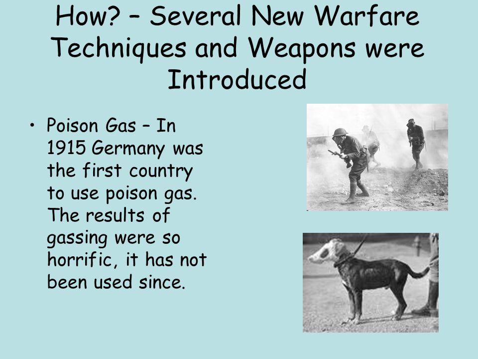 How? – Several New Warfare Techniques and Weapons were Introduced Poison Gas – In 1915 Germany was the first country to use poison gas. The results of
