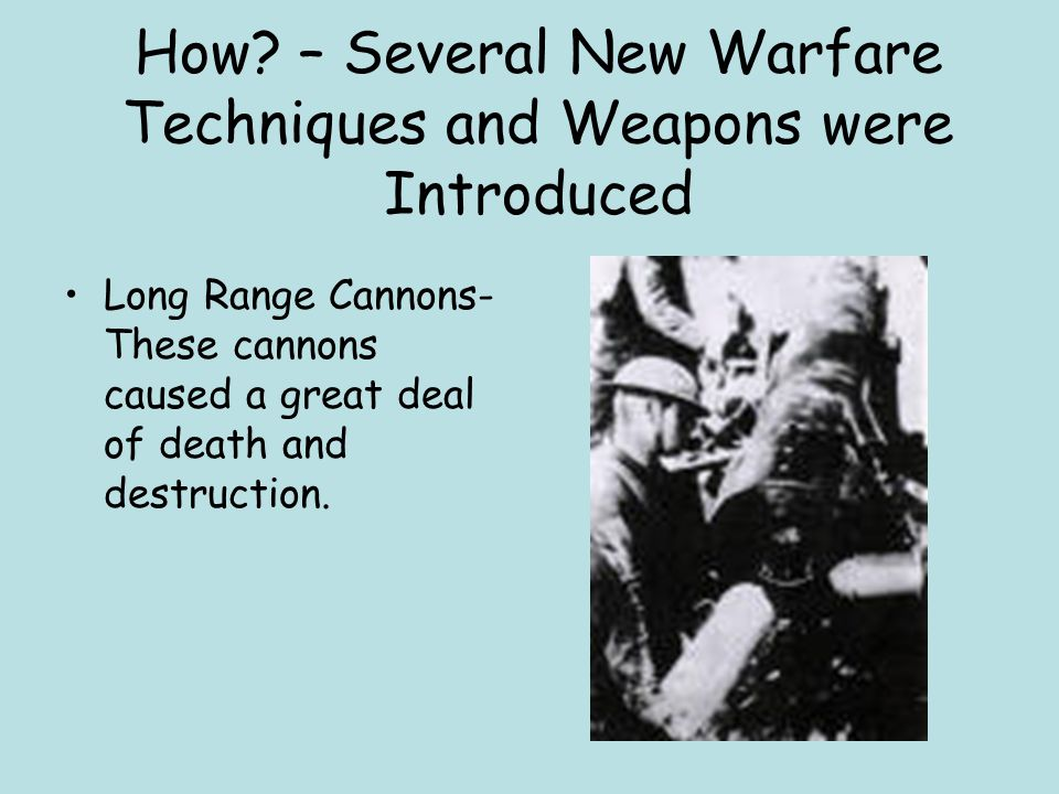 How? – Several New Warfare Techniques and Weapons were Introduced Long Range Cannons- These cannons caused a great deal of death and destruction.