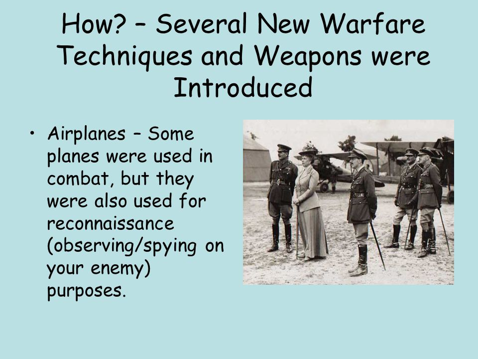 How? – Several New Warfare Techniques and Weapons were Introduced Airplanes – Some planes were used in combat, but they were also used for reconnaissa