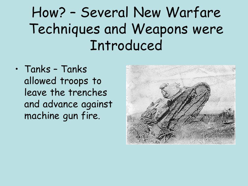 How? – Several New Warfare Techniques and Weapons were Introduced Tanks – Tanks allowed troops to leave the trenches and advance against machine gun f
