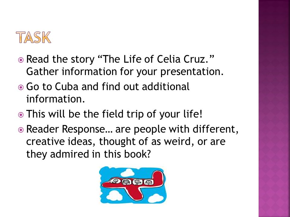 " Read the story ""The Life of Celia Cruz."" Gather information for your presentation.  Go to Cuba and find out additional information.  This will be"