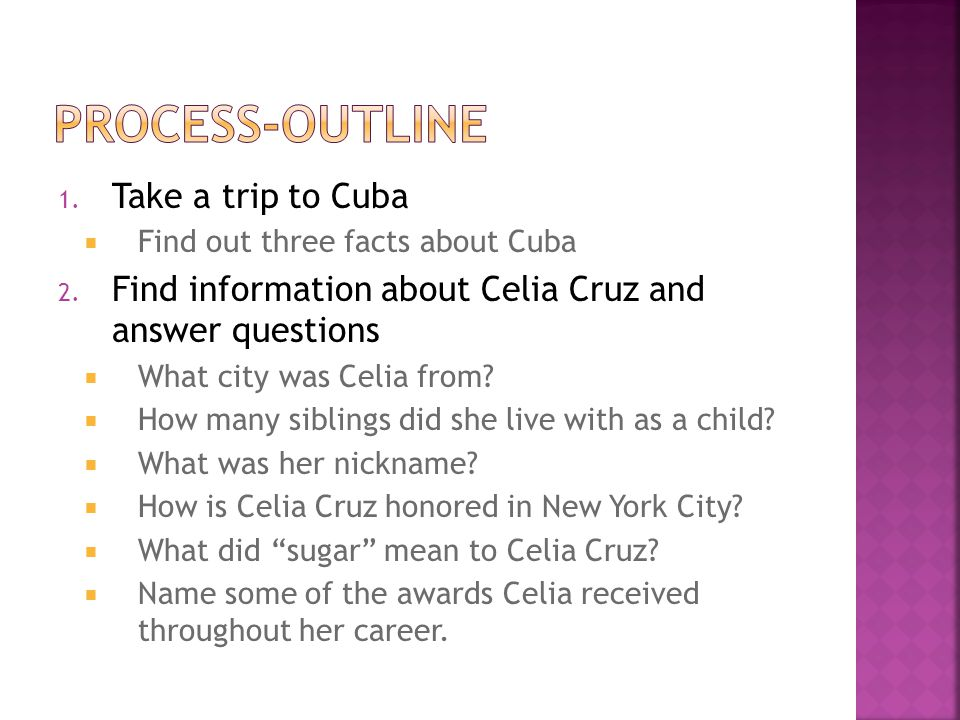 1. Take a trip to Cuba  Find out three facts about Cuba 2. Find information about Celia Cruz and answer questions  What city was Celia from?  How m