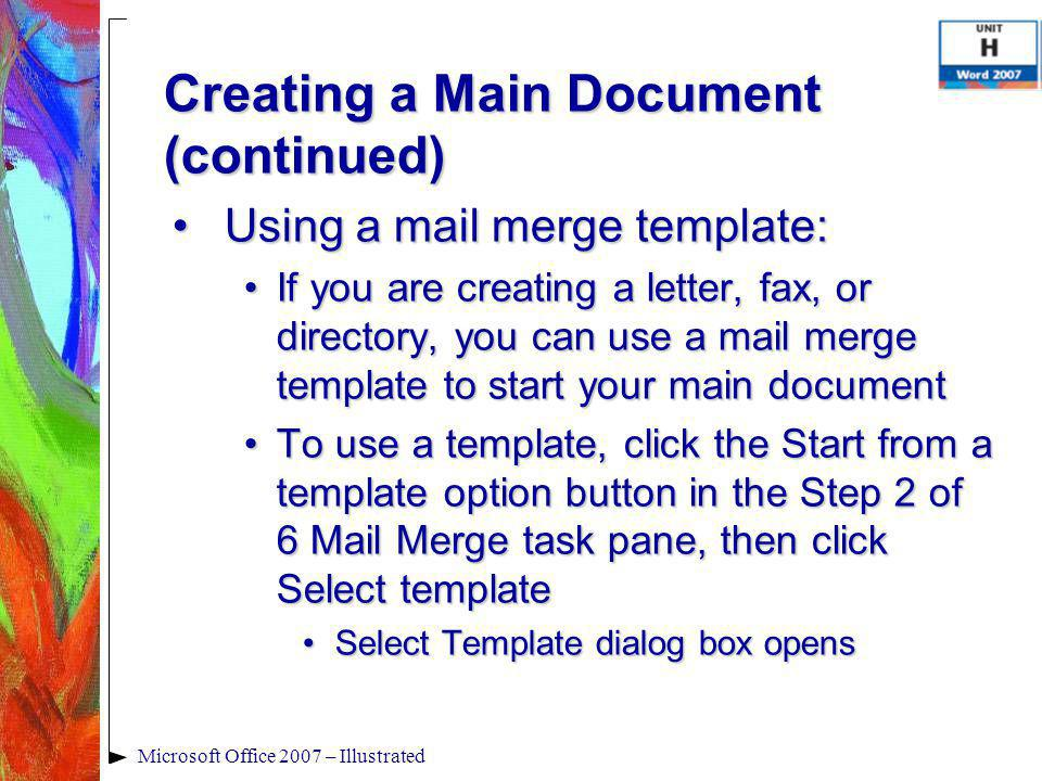 Microsoft Office 2007 – Illustrated Using a mail merge template:Using a mail merge template: If you are creating a letter, fax, or directory, you can use a mail merge template to start your main documentIf you are creating a letter, fax, or directory, you can use a mail merge template to start your main document To use a template, click the Start from a template option button in the Step 2 of 6 Mail Merge task pane, then click Select templateTo use a template, click the Start from a template option button in the Step 2 of 6 Mail Merge task pane, then click Select template Select Template dialog box opensSelect Template dialog box opens Creating a Main Document (continued)