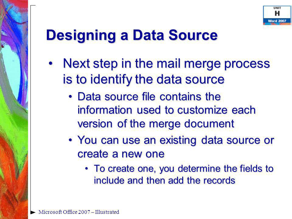 Microsoft Office 2007 – Illustrated Designing a Data Source Next step in the mail merge process is to identify the data sourceNext step in the mail merge process is to identify the data source Data source file contains the information used to customize each version of the merge documentData source file contains the information used to customize each version of the merge document You can use an existing data source or create a new oneYou can use an existing data source or create a new one To create one, you determine the fields to include and then add the recordsTo create one, you determine the fields to include and then add the records