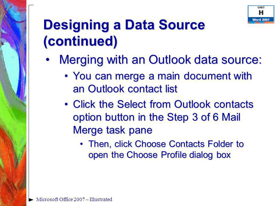 Microsoft Office 2007 – Illustrated Merging with an Outlook data source:Merging with an Outlook data source: You can merge a main document with an Outlook contact listYou can merge a main document with an Outlook contact list Click the Select from Outlook contacts option button in the Step 3 of 6 Mail Merge task paneClick the Select from Outlook contacts option button in the Step 3 of 6 Mail Merge task pane Then, click Choose Contacts Folder to open the Choose Profile dialog boxThen, click Choose Contacts Folder to open the Choose Profile dialog box Designing a Data Source (continued)