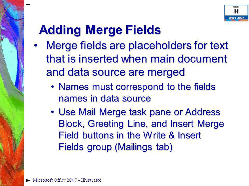Microsoft Office 2007 – Illustrated Adding Merge Fields Merge fields are placeholders for text that is inserted when main document and data source are