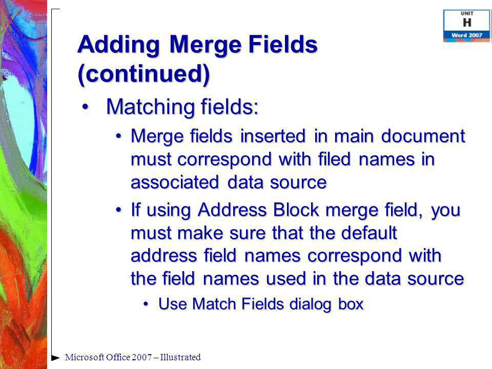 Microsoft Office 2007 – Illustrated Adding Merge Fields (continued) Matching fields:Matching fields: Merge fields inserted in main document must correspond with filed names in associated data sourceMerge fields inserted in main document must correspond with filed names in associated data source If using Address Block merge field, you must make sure that the default address field names correspond with the field names used in the data sourceIf using Address Block merge field, you must make sure that the default address field names correspond with the field names used in the data source Use Match Fields dialog boxUse Match Fields dialog box