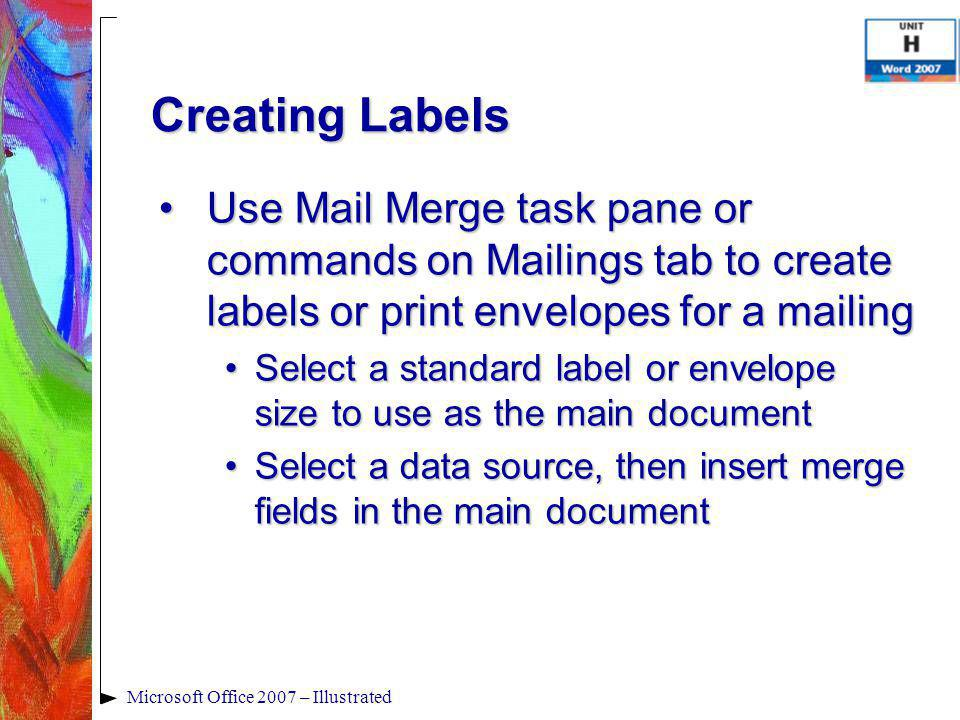 Creating Labels Use Mail Merge task pane or commands on Mailings tab to create labels or print envelopes for a mailingUse Mail Merge task pane or commands on Mailings tab to create labels or print envelopes for a mailing Select a standard label or envelope size to use as the main documentSelect a standard label or envelope size to use as the main document Select a data source, then insert merge fields in the main documentSelect a data source, then insert merge fields in the main document