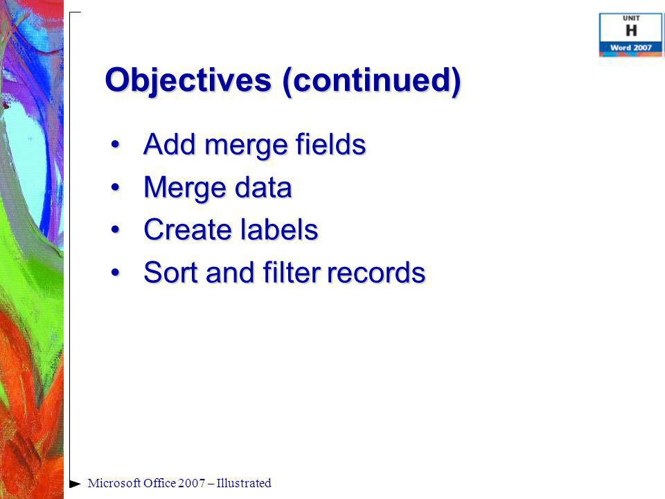 Microsoft Office 2007 – Illustrated Add merge fieldsAdd merge fields Merge dataMerge data Create labelsCreate labels Sort and filter recordsSort and f