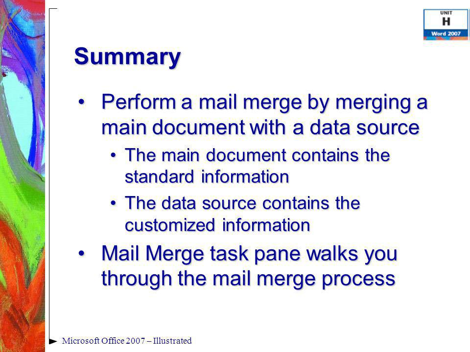Microsoft Office 2007 – Illustrated Summary Perform a mail merge by merging a main document with a data sourcePerform a mail merge by merging a main document with a data source The main document contains the standard informationThe main document contains the standard information The data source contains the customized informationThe data source contains the customized information Mail Merge task pane walks you through the mail merge processMail Merge task pane walks you through the mail merge process