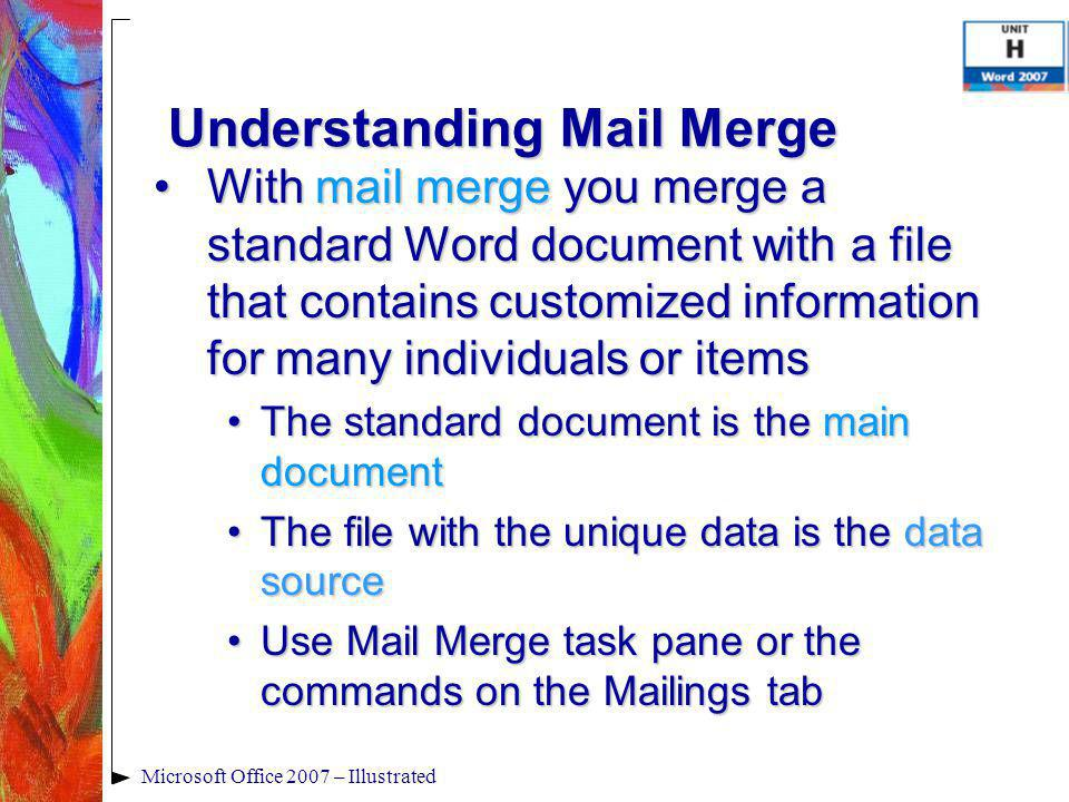 Microsoft Office 2007 – Illustrated Understanding Mail Merge With mail merge you merge a standard Word document with a file that contains customized information for many individuals or itemsWith mail merge you merge a standard Word document with a file that contains customized information for many individuals or items The standard document is the main documentThe standard document is the main document The file with the unique data is the data sourceThe file with the unique data is the data source Use Mail Merge task pane or the commands on the Mailings tabUse Mail Merge task pane or the commands on the Mailings tab