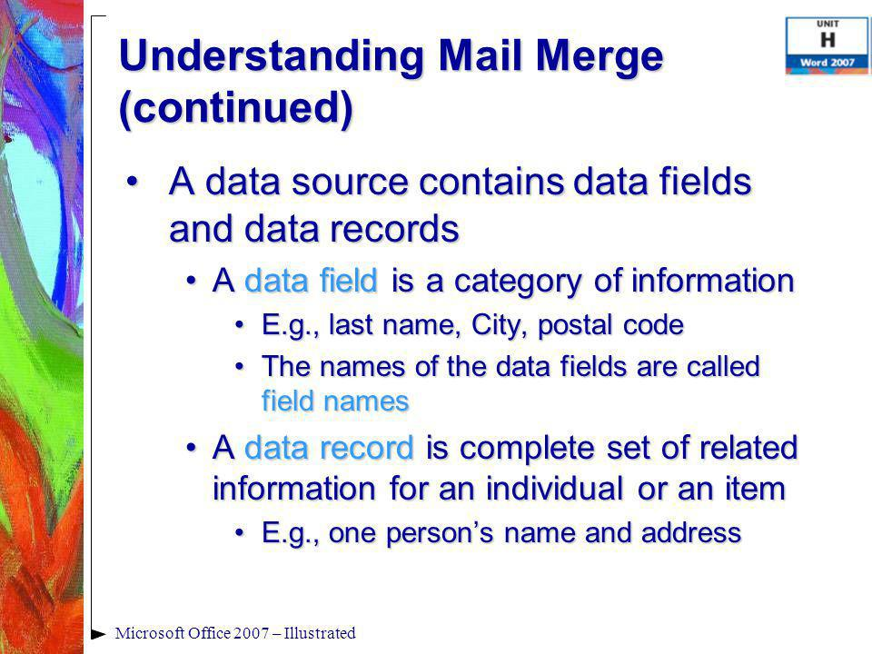 Microsoft Office 2007 – Illustrated A data source contains data fields and data recordsA data source contains data fields and data records A data field is a category of informationA data field is a category of information E.g., last name, City, postal codeE.g., last name, City, postal code The names of the data fields are called field namesThe names of the data fields are called field names A data record is complete set of related information for an individual or an itemA data record is complete set of related information for an individual or an item E.g., one person's name and addressE.g., one person's name and address Understanding Mail Merge (continued)