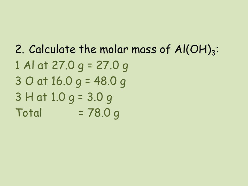 2.Calculate the molar mass of Al(OH) 3 : 1 Al at 27.0 g = 27.0 g 3 O at 16.0 g = 48.0 g 3 H at 1.0 g = 3.0 g Total = 78.0 g
