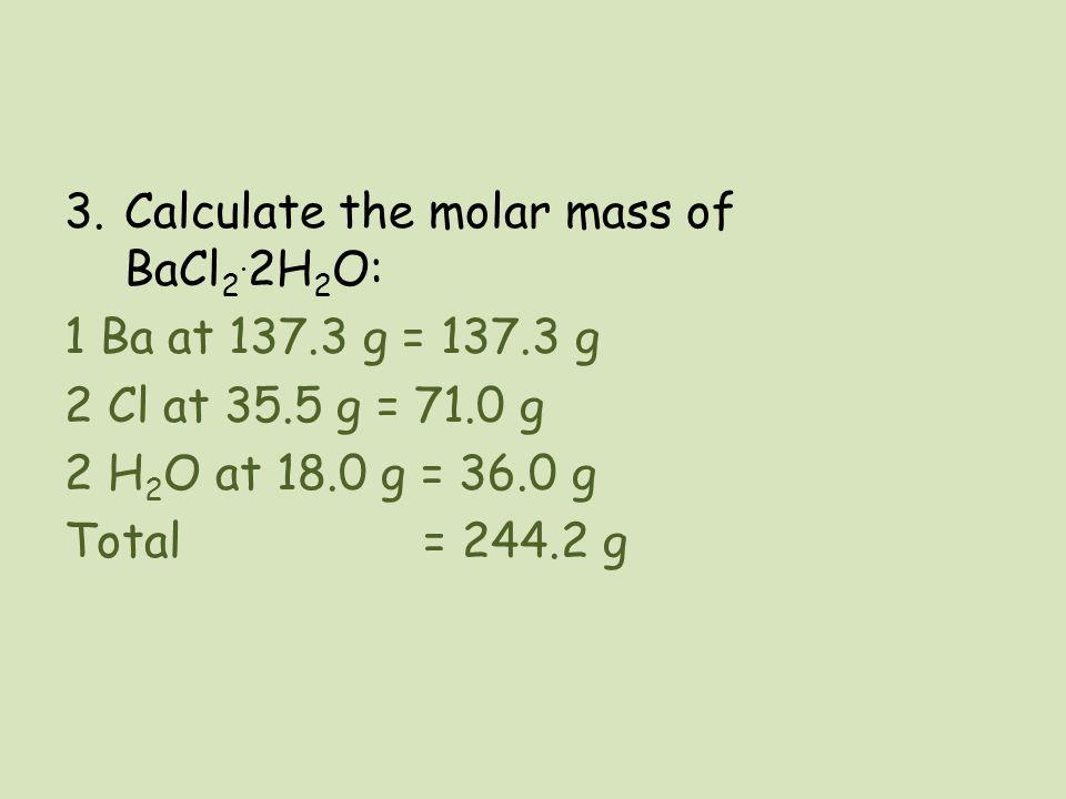 3.Calculate the molar mass of BaCl 2. 2H 2 O: 1 Ba at 137.3 g = 137.3 g 2 Cl at 35.5 g = 71.0 g 2 H 2 O at 18.0 g = 36.0 g Total = 244.2 g