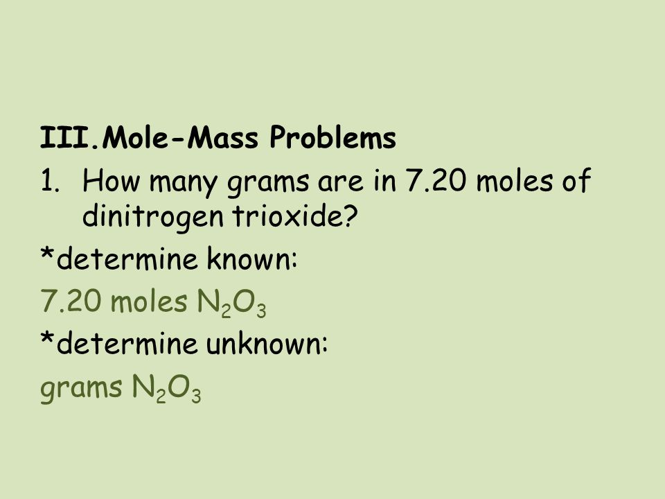 III.Mole-Mass Problems 1.How many grams are in 7.20 moles of dinitrogen trioxide? *determine known: 7.20 moles N 2 O 3 *determine unknown: grams N 2 O