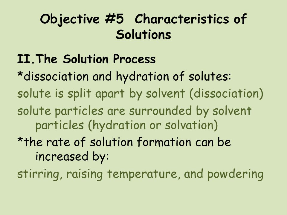 Objective #5 Characteristics of Solutions II.The Solution Process *dissociation and hydration of solutes: solute is split apart by solvent (dissociati