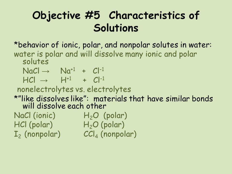 Objective #5 Characteristics of Solutions *behavior of ionic, polar, and nonpolar solutes in water: water is polar and will dissolve many ionic and po