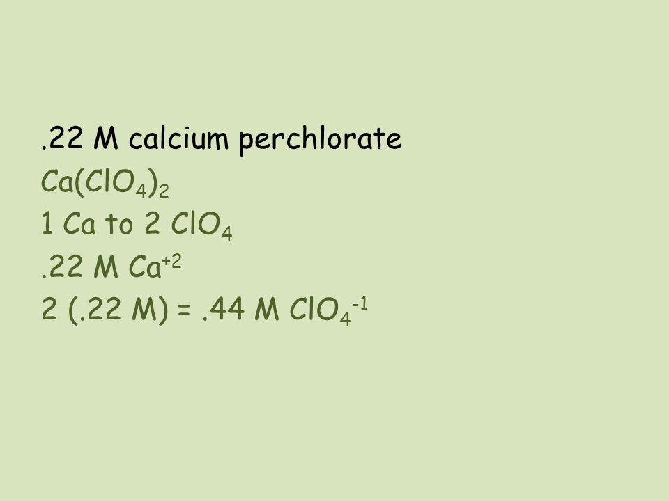 .22 M calcium perchlorate Ca(ClO 4 ) 2 1 Ca to 2 ClO 4.22 M Ca +2 2 (.22 M) =.44 M ClO 4 -1