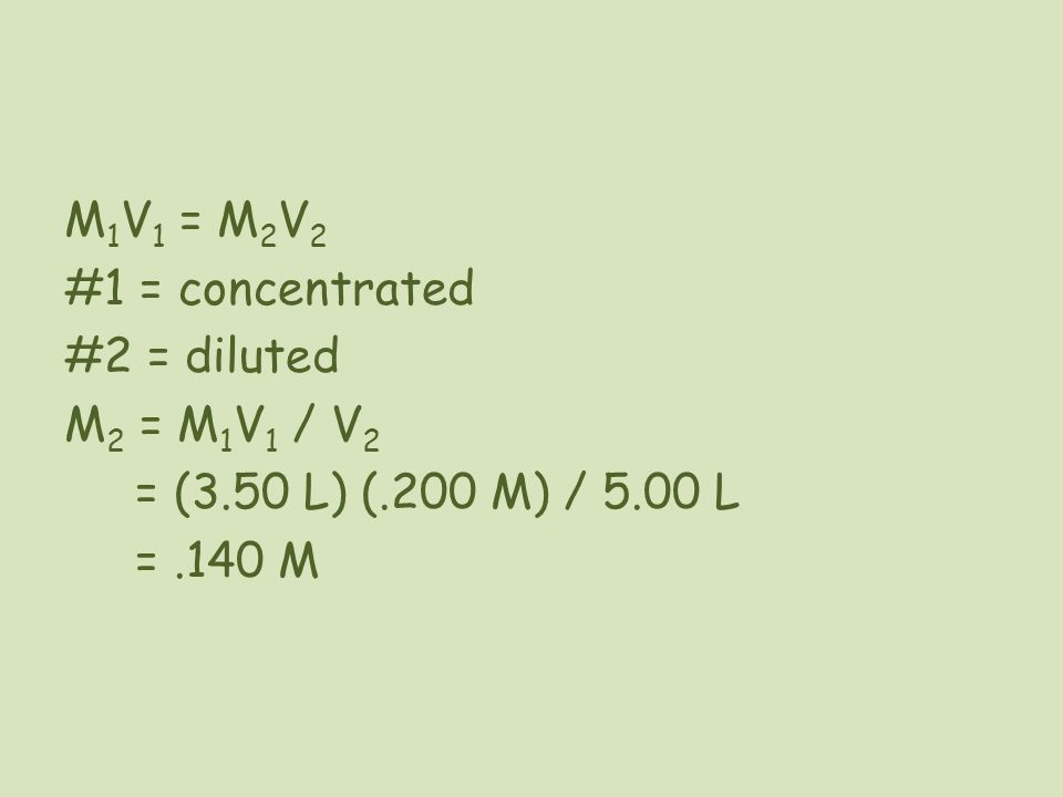 #1 = concentrated #2 = diluted M 2 = M 1 V 1 / V 2 = (3.50 L) (.200 M) / 5.00 L =.140 M