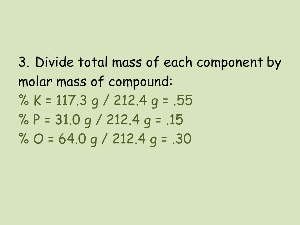 3.Divide total mass of each component by molar mass of compound: % K = 117.3 g / 212.4 g =.55 % P = 31.0 g / 212.4 g =.15 % O = 64.0 g / 212.4 g =.30