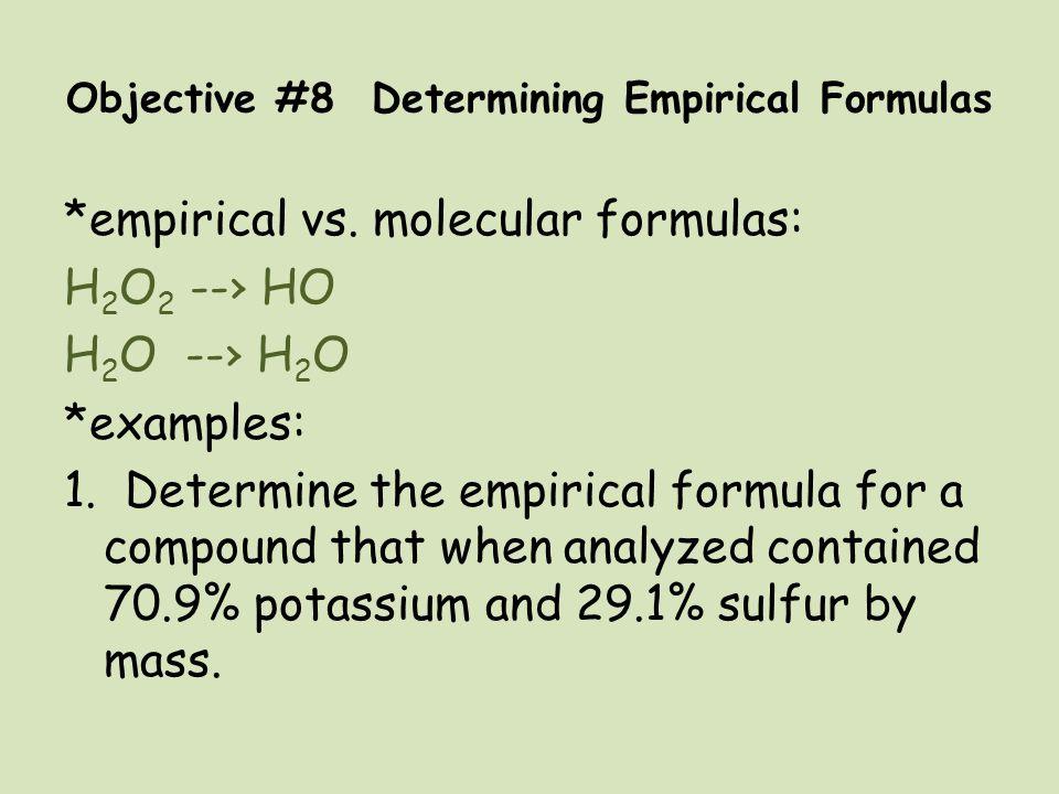 Objective #8 Determining Empirical Formulas *empirical vs. molecular formulas: H 2 O 2 --› HO H 2 O --› H 2 O *examples: 1. Determine the empirical fo