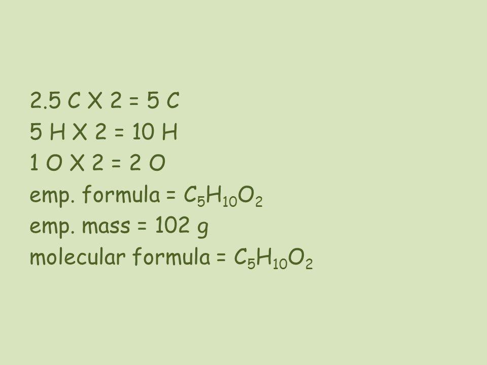 2.5 C X 2 = 5 C 5 H X 2 = 10 H 1 O X 2 = 2 O emp. formula = C 5 H 10 O 2 emp. mass = 102 g molecular formula = C 5 H 10 O 2