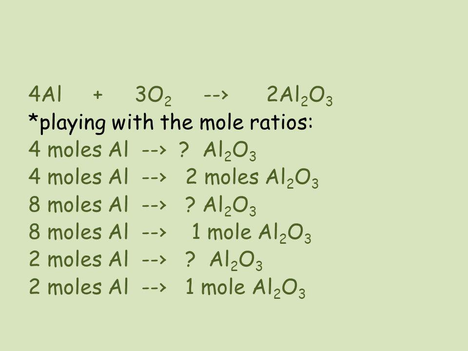 4Al + 3O 2 --› 2Al 2 O 3 *playing with the mole ratios: 4 moles Al --› ? Al 2 O 3 4 moles Al --› 2 moles Al 2 O 3 8 moles Al --› ? Al 2 O 3 8 moles Al