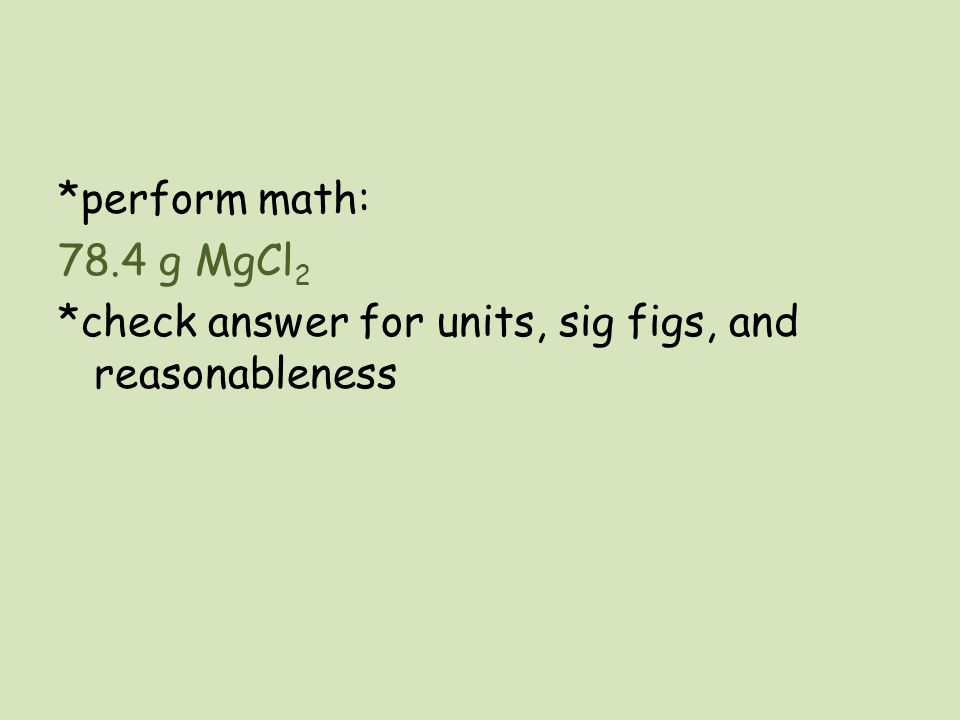 *perform math: 78.4 g MgCl 2 *check answer for units, sig figs, and reasonableness