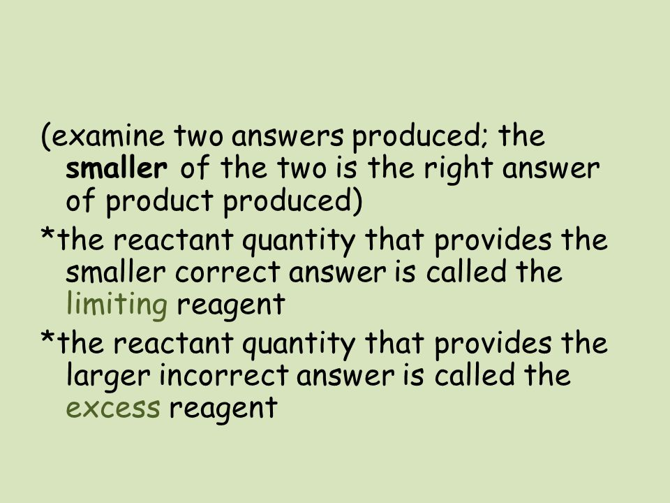 (examine two answers produced; the smaller of the two is the right answer of product produced) *the reactant quantity that provides the smaller correc