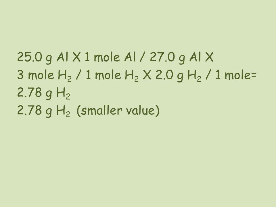 25.0 g Al X 1 mole Al / 27.0 g Al X 3 mole H 2 / 1 mole H 2 X 2.0 g H 2 / 1 mole= 2.78 g H 2 2.78 g H 2 (smaller value)