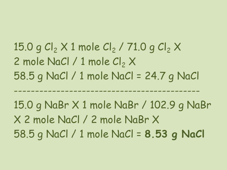 15.0 g Cl 2 X 1 mole Cl 2 / 71.0 g Cl 2 X 2 mole NaCl / 1 mole Cl 2 X 58.5 g NaCl / 1 mole NaCl = 24.7 g NaCl ----------------------------------------