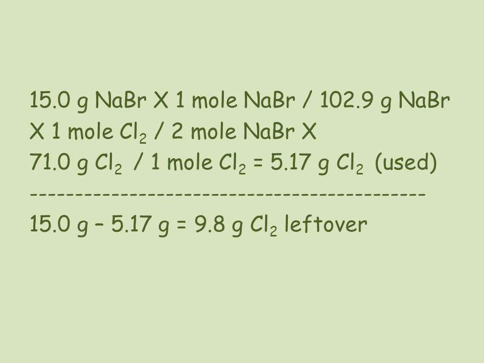 15.0 g NaBr X 1 mole NaBr / 102.9 g NaBr X 1 mole Cl 2 / 2 mole NaBr X 71.0 g Cl 2 / 1 mole Cl 2 = 5.17 g Cl 2 (used) --------------------------------