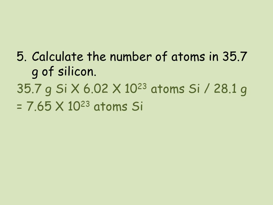 5.Calculate the number of atoms in 35.7 g of silicon. 35.7 g Si X 6.02 X 10 23 atoms Si / 28.1 g = 7.65 X 10 23 atoms Si