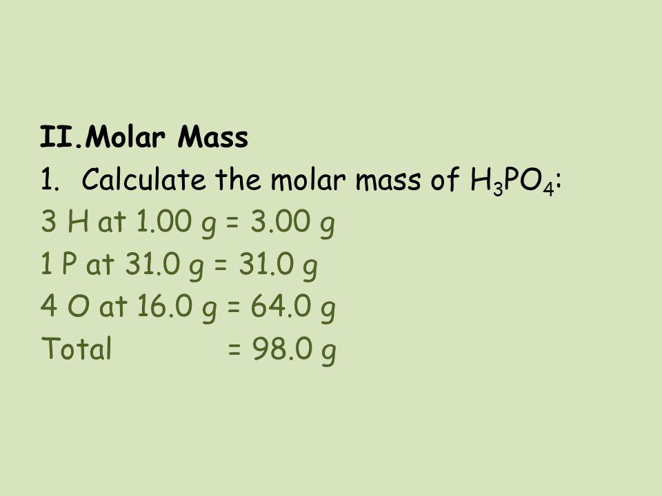 II.Molar Mass 1.Calculate the molar mass of H 3 PO 4 : 3 H at 1.00 g = 3.00 g 1 P at 31.0 g = 31.0 g 4 O at 16.0 g = 64.0 g Total = 98.0 g