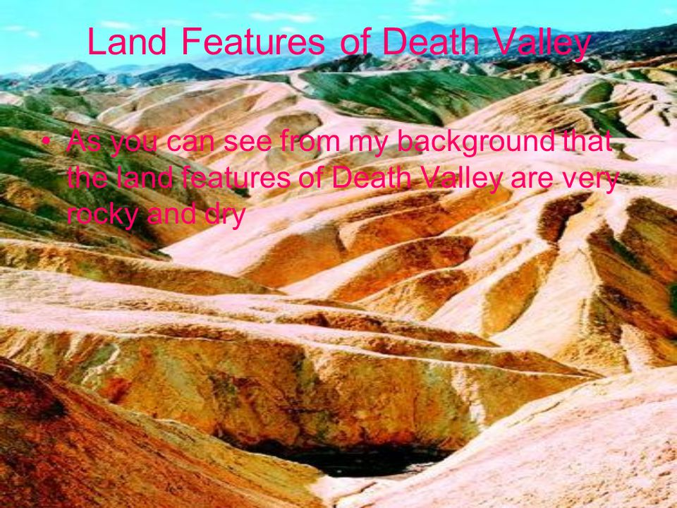 Land Features of Death Valley As you can see from my background that the land features of Death Valley are very rocky and dry