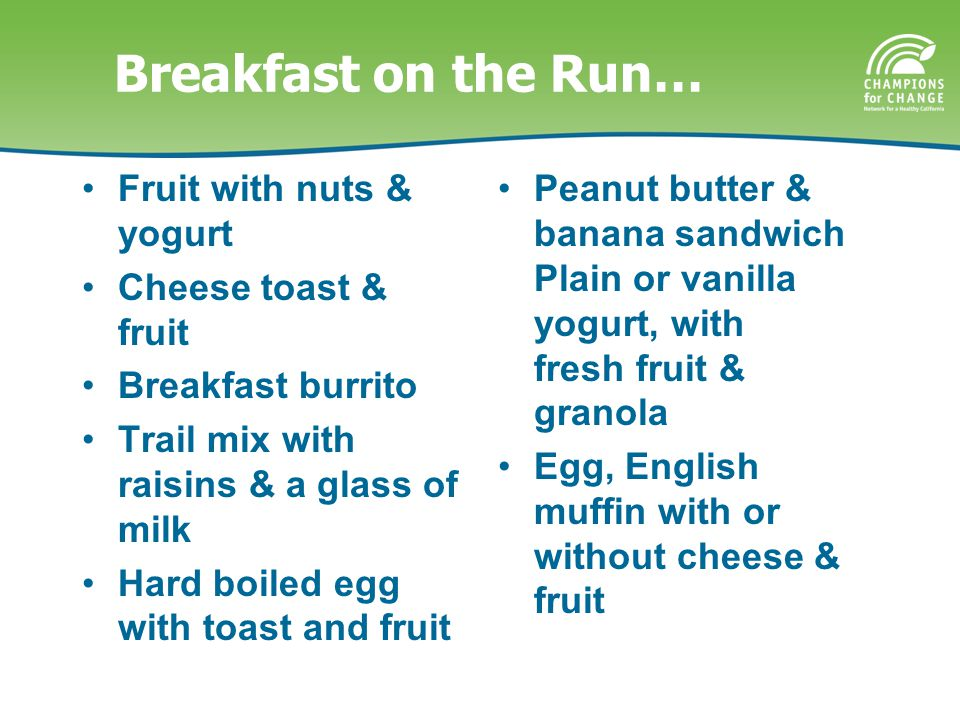 Breakfast on the Run… Fruit with nuts & yogurt Cheese toast & fruit Breakfast burrito Trail mix with raisins & a glass of milk Hard boiled egg with toast and fruit Peanut butter & banana sandwich Plain or vanilla yogurt, with fresh fruit & granola Egg, English muffin with or without cheese & fruit
