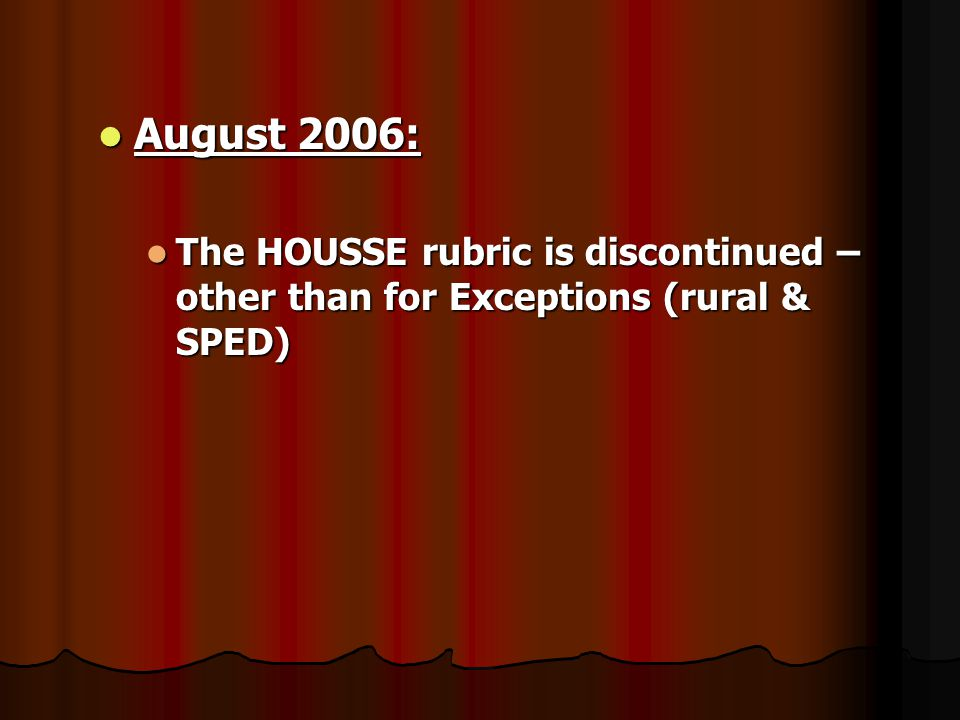 August 2006: August 2006: The HOUSSE rubric is discontinued – other than for Exceptions (rural & SPED) The HOUSSE rubric is discontinued – other than for Exceptions (rural & SPED)