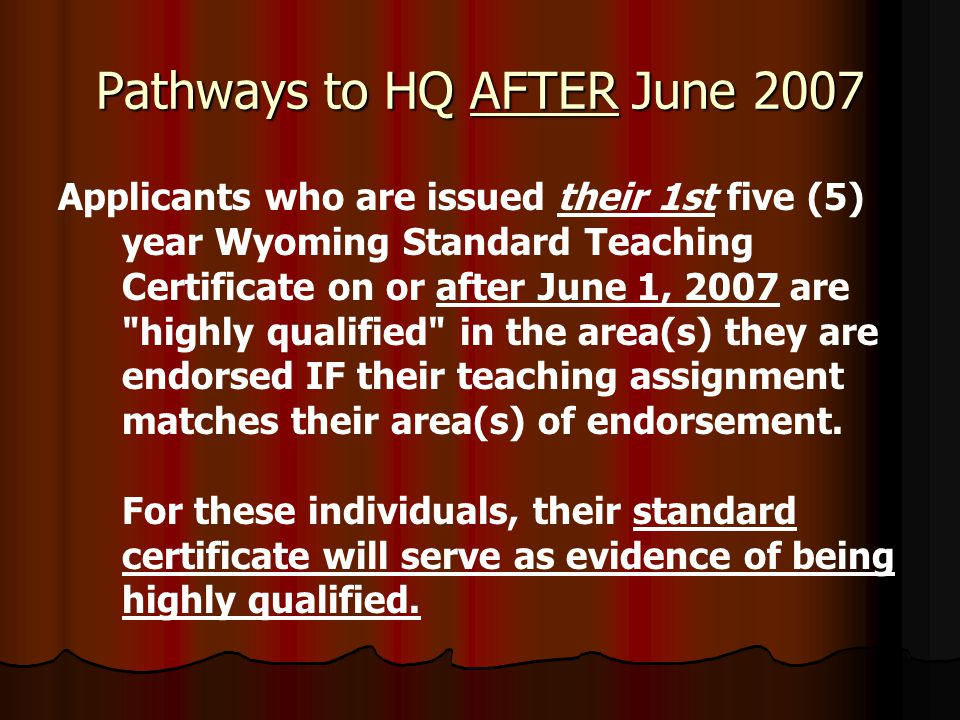 Pathways to HQ AFTER June 2007 Applicants who are issued their 1st five (5) year Wyoming Standard Teaching Certificate on or after June 1, 2007 are highly qualified in the area(s) they are endorsed IF their teaching assignment matches their area(s) of endorsement.